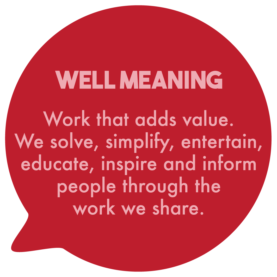 Well Meaning. Work that adds value. We solve, simplify, entertain, educate, inspire and inform people through the work we share.