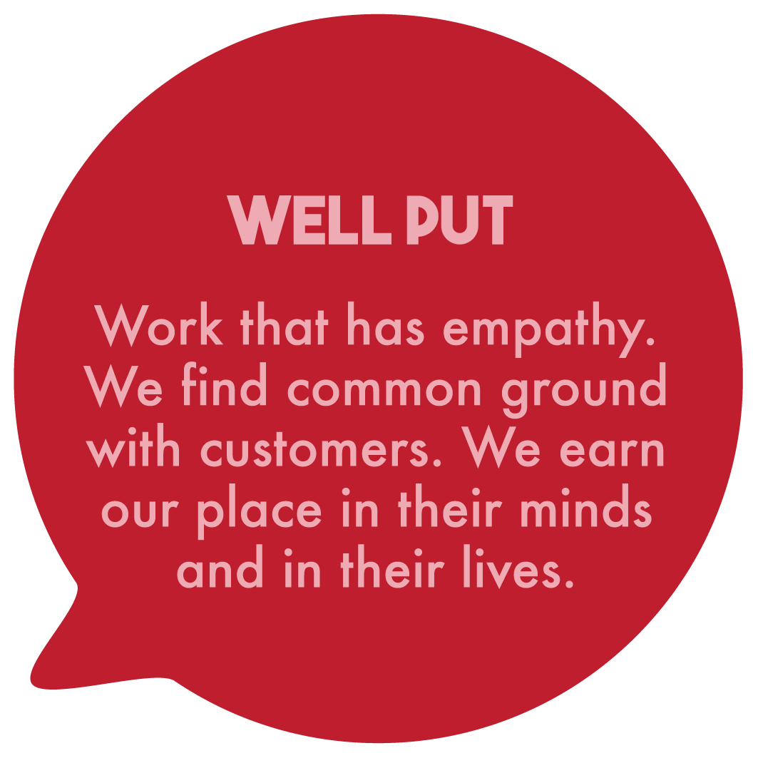 Well put. Work that has empathy. We find common ground with customers. We earn our place in their minds and in their lives.